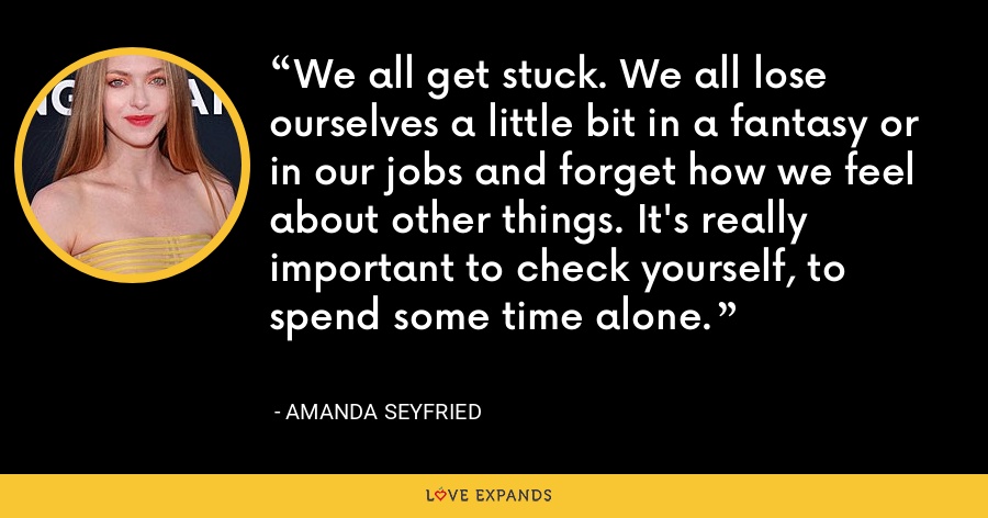 We all get stuck. We all lose ourselves a little bit in a fantasy or in our jobs and forget how we feel about other things. It's really important to check yourself, to spend some time alone. - Amanda Seyfried