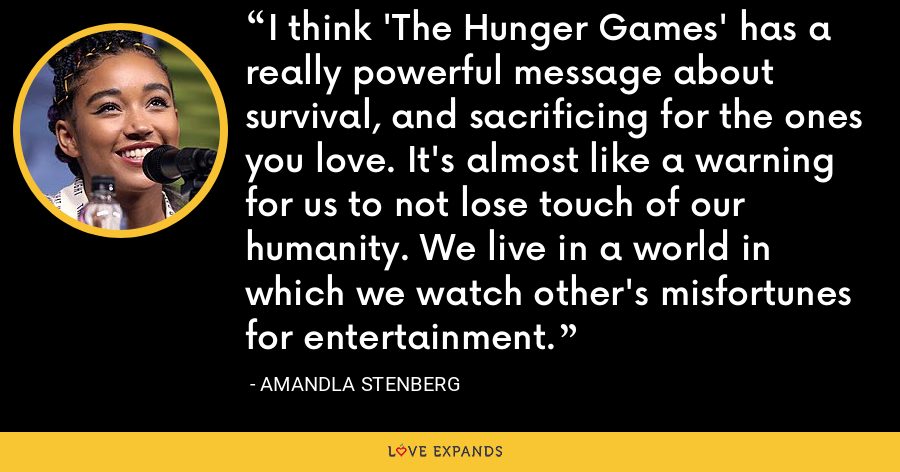 I think 'The Hunger Games' has a really powerful message about survival, and sacrificing for the ones you love. It's almost like a warning for us to not lose touch of our humanity. We live in a world in which we watch other's misfortunes for entertainment. - Amandla Stenberg