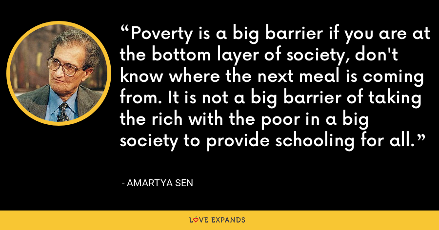 Poverty is a big barrier if you are at the bottom layer of society, don't know where the next meal is coming from. It is not a big barrier of taking the rich with the poor in a big society to provide schooling for all. - Amartya Sen