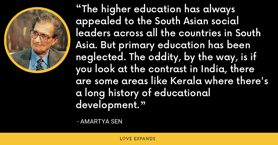The higher education has always appealed to the South Asian social leaders across all the countries in South Asia. But primary education has been neglected. The oddity, by the way, is if you look at the contrast in India, there are some areas like Kerala where there's a long history of educational development. - Amartya Sen