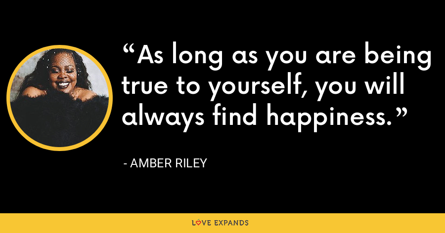 As long as you are being true to yourself, you will always find happiness. - Amber Riley