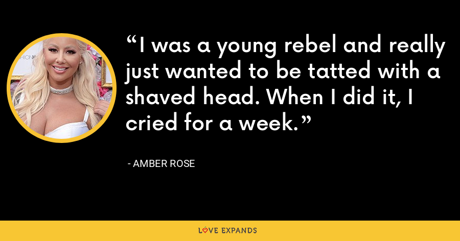 I was a young rebel and really just wanted to be tatted with a shaved head. When I did it, I cried for a week. - Amber Rose