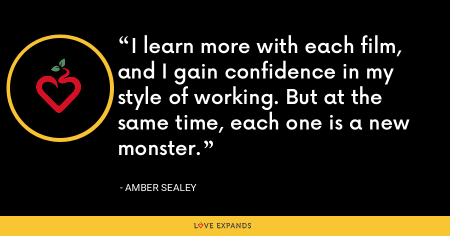 I learn more with each film, and I gain confidence in my style of working. But at the same time, each one is a new monster. - Amber Sealey