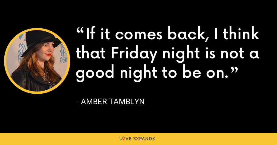 If it comes back, I think that Friday night is not a good night to be on. - Amber Tamblyn