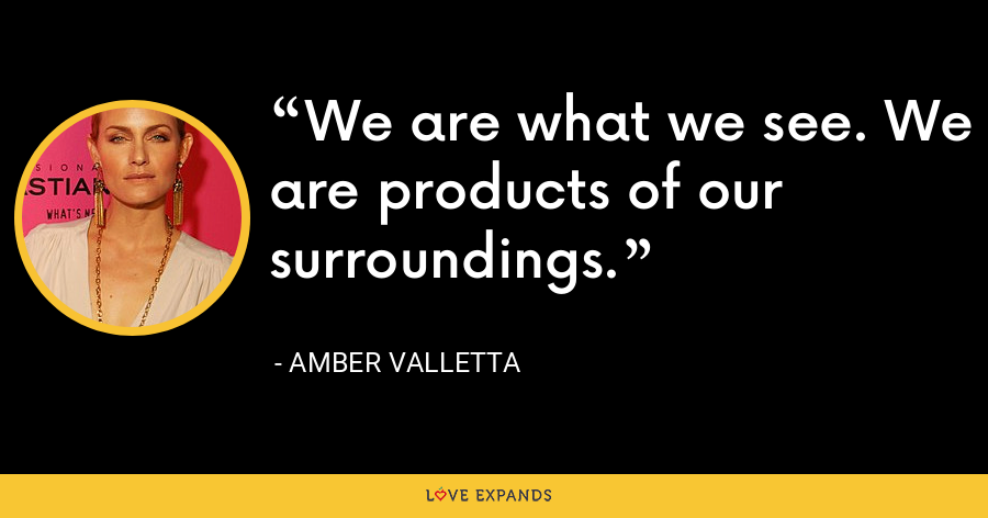 We are what we see. We are products of our surroundings. - Amber Valletta