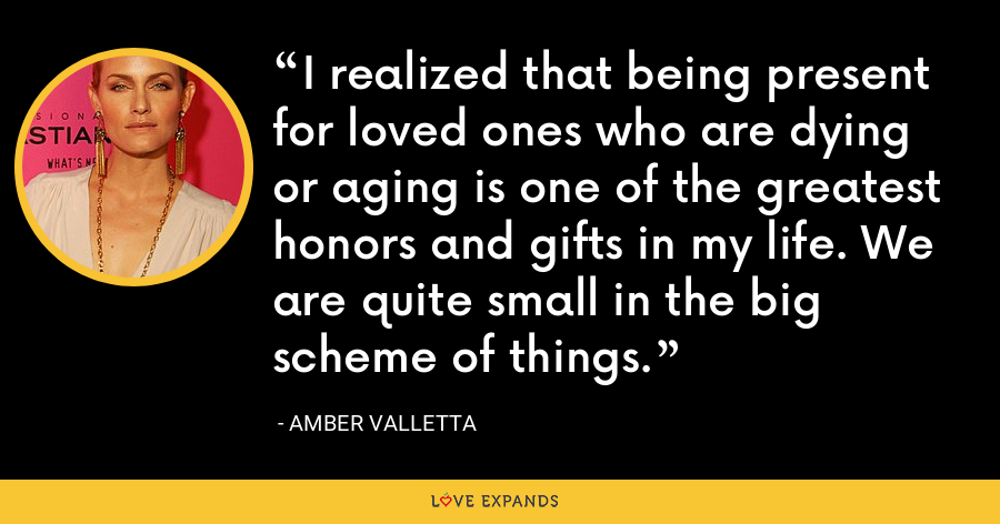 I realized that being present for loved ones who are dying or aging is one of the greatest honors and gifts in my life. We are quite small in the big scheme of things. - Amber Valletta