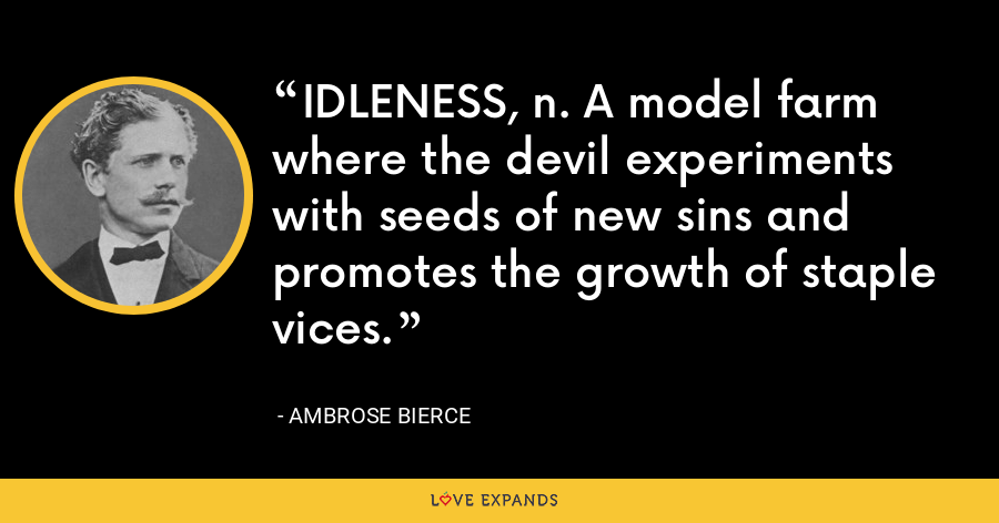 IDLENESS, n. A model farm where the devil experiments with seeds of new sins and promotes the growth of staple vices. - Ambrose Bierce