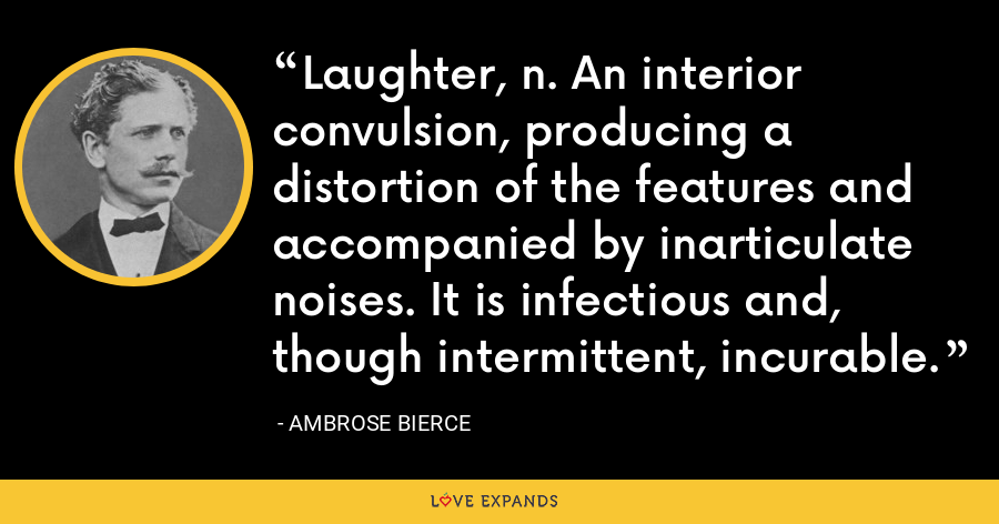 Laughter, n. An interior convulsion, producing a distortion of the features and accompanied by inarticulate noises. It is infectious and, though intermittent, incurable. - Ambrose Bierce