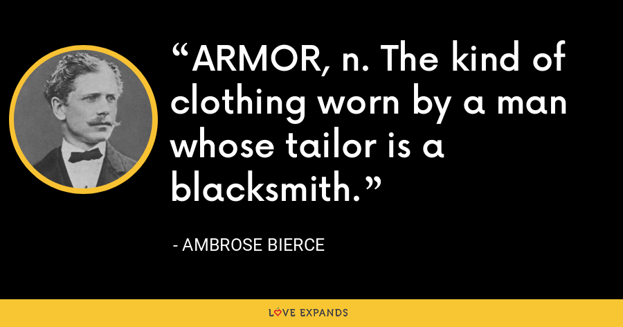 ARMOR, n. The kind of clothing worn by a man whose tailor is a blacksmith. - Ambrose Bierce