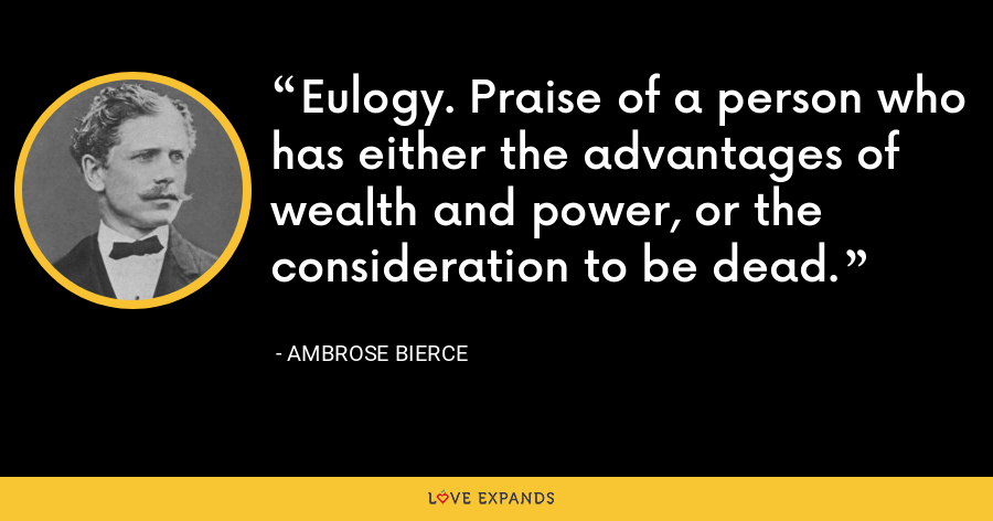 Eulogy. Praise of a person who has either the advantages of wealth and power, or the consideration to be dead. - Ambrose Bierce