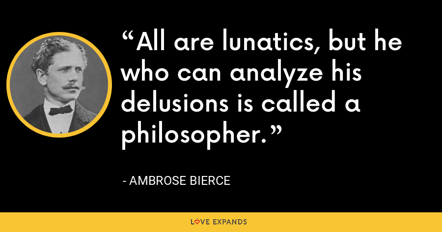 All are lunatics, but he who can analyze his delusions is called a philosopher. - Ambrose Bierce