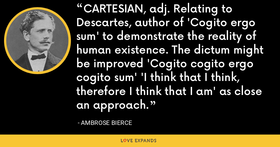 CARTESIAN, adj. Relating to Descartes, author of 'Cogito ergo sum' to demonstrate the reality of human existence. The dictum might be improved 'Cogito cogito ergo cogito sum' 'I think that I think, therefore I think that I am' as close an approach. - Ambrose Bierce