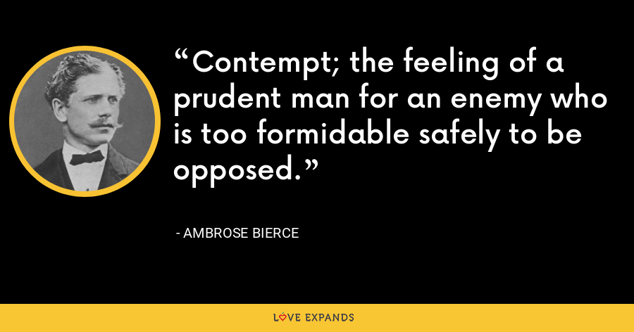 Contempt; the feeling of a prudent man for an enemy who is too formidable safely to be opposed. - Ambrose Bierce