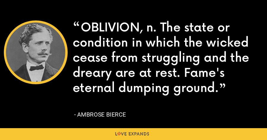 OBLIVION, n. The state or condition in which the wicked cease from struggling and the dreary are at rest. Fame's eternal dumping ground. - Ambrose Bierce