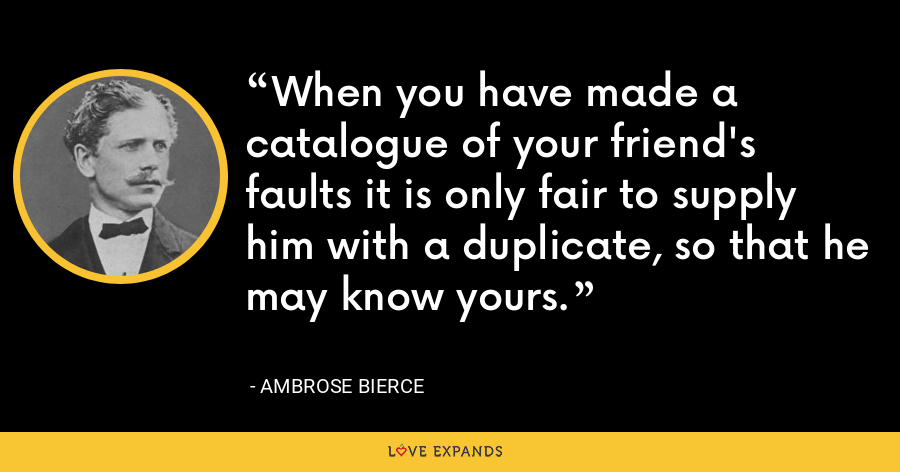 When you have made a catalogue of your friend's faults it is only fair to supply him with a duplicate, so that he may know yours. - Ambrose Bierce