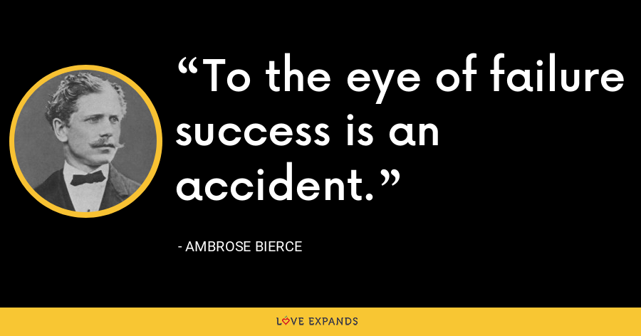 To the eye of failure success is an accident. - Ambrose Bierce