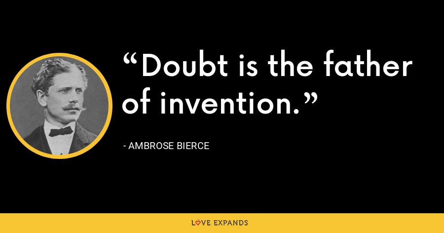 Doubt is the father of invention. - Ambrose Bierce