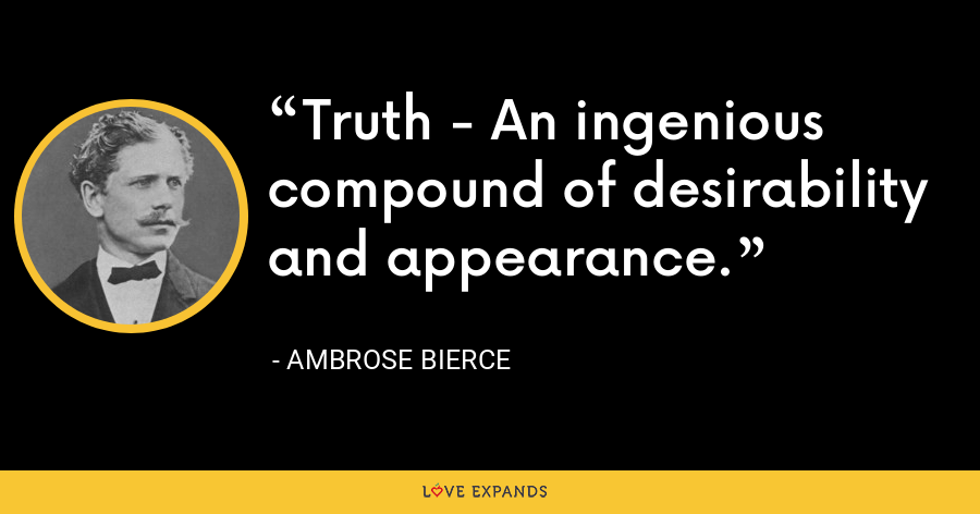 Truth - An ingenious compound of desirability and appearance. - Ambrose Bierce