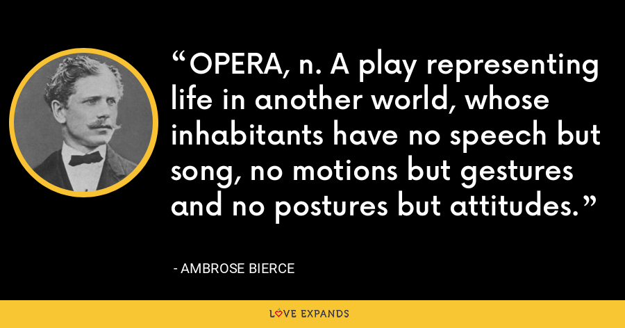 OPERA, n. A play representing life in another world, whose inhabitants have no speech but song, no motions but gestures and no postures but attitudes. - Ambrose Bierce
