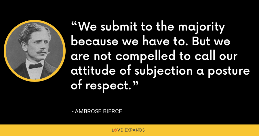 We submit to the majority because we have to. But we are not compelled to call our attitude of subjection a posture of respect. - Ambrose Bierce