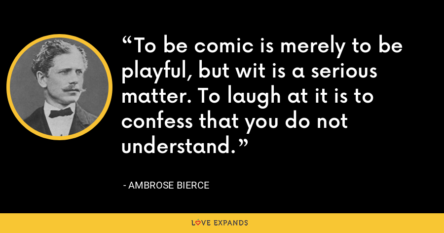 To be comic is merely to be playful, but wit is a serious matter. To laugh at it is to confess that you do not understand. - Ambrose Bierce