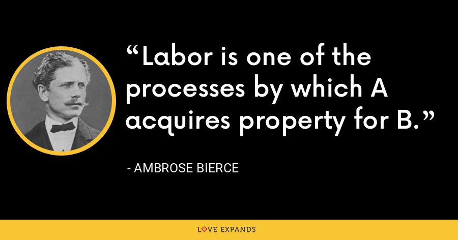 Labor is one of the processes by which A acquires property for B. - Ambrose Bierce