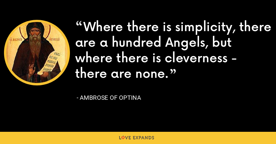 Where there is simplicity, there are a hundred Angels, but where there is cleverness - there are none. - Ambrose of Optina