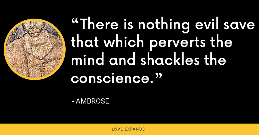 There is nothing evil save that which perverts the mind and shackles the conscience. - Ambrose