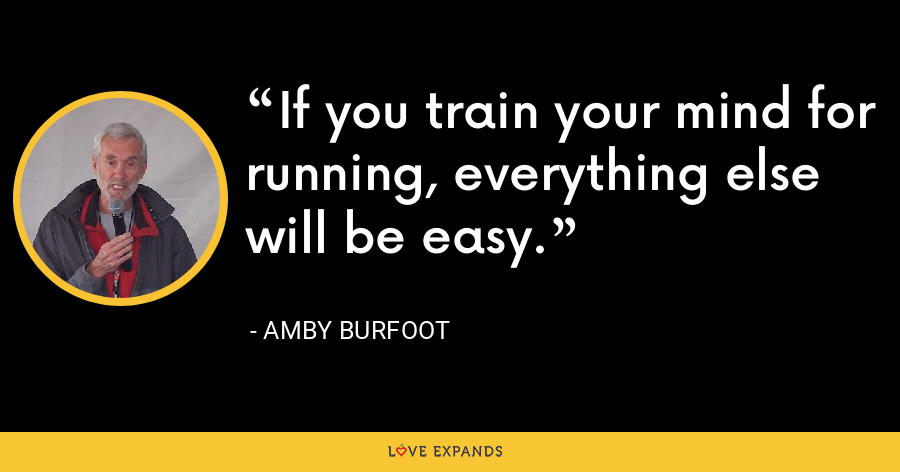 If you train your mind for running, everything else will be easy. - Amby Burfoot