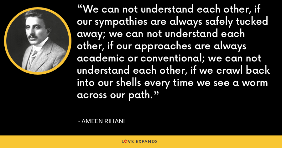 We can not understand each other, if our sympathies are always safely tucked away; we can not understand each other, if our approaches are always academic or conventional; we can not understand each other, if we crawl back into our shells every time we see a worm across our path. - Ameen Rihani