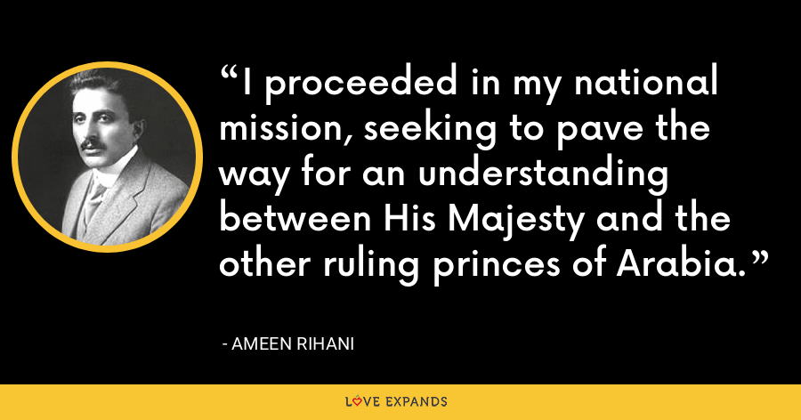 I proceeded in my national mission, seeking to pave the way for an understanding between His Majesty and the other ruling princes of Arabia. - Ameen Rihani