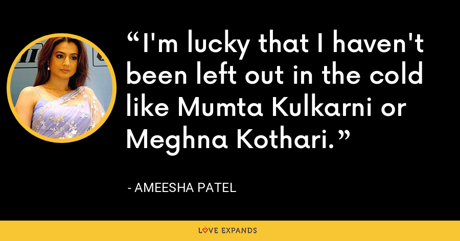 I'm lucky that I haven't been left out in the cold like Mumta Kulkarni or Meghna Kothari. - Ameesha Patel