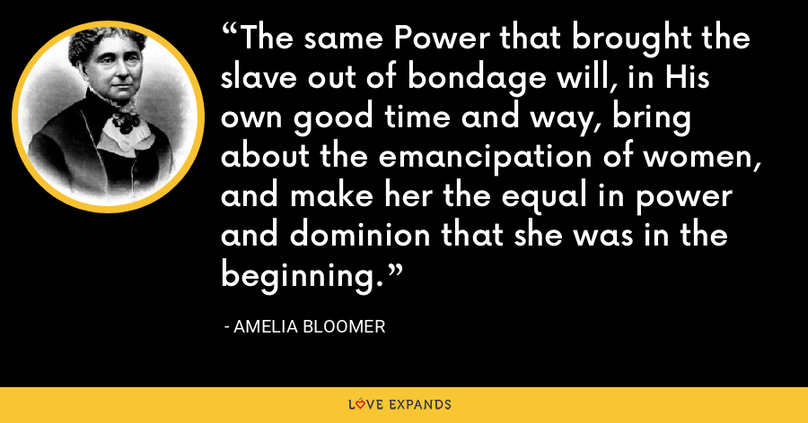 The same Power that brought the slave out of bondage will, in His own good time and way, bring about the emancipation of women, and make her the equal in power and dominion that she was in the beginning. - Amelia Bloomer