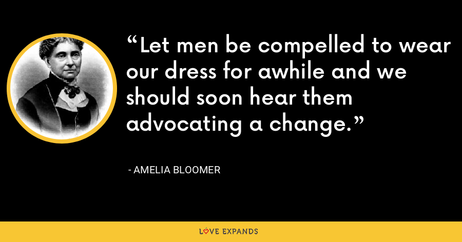 Let men be compelled to wear our dress for awhile and we should soon hear them advocating a change. - Amelia Bloomer