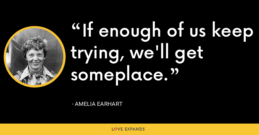 If enough of us keep trying, we'll get someplace. - Amelia Earhart