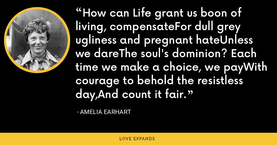 How can Life grant us boon of living, compensateFor dull grey ugliness and pregnant hateUnless we dareThe soul's dominion? Each time we make a choice, we payWith courage to behold the resistless day,And count it fair. - Amelia Earhart