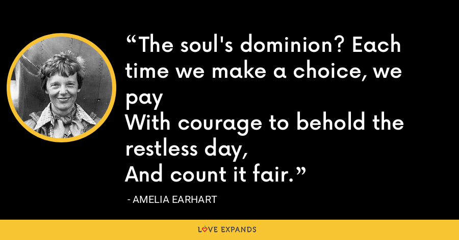 The soul's dominion? Each time we make a choice, we payWith courage to behold the restless day,And count it fair. - Amelia Earhart