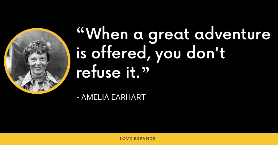 When a great adventure is offered, you don't refuse it. - Amelia Earhart