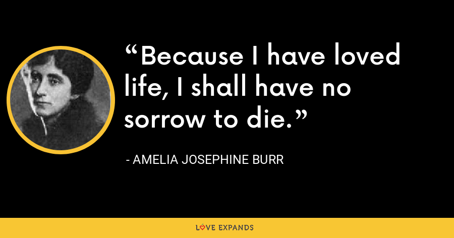 Because I have loved life, I shall have no sorrow to die. - Amelia Josephine Burr