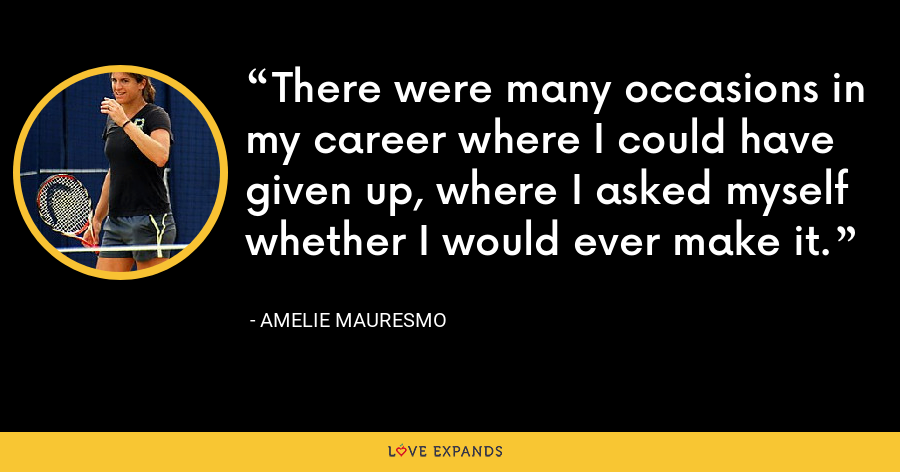 There were many occasions in my career where I could have given up, where I asked myself whether I would ever make it. - Amelie Mauresmo