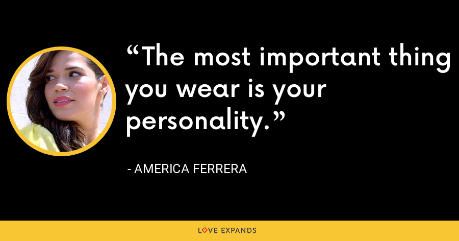 The most important thing you wear is your personality. - America Ferrera