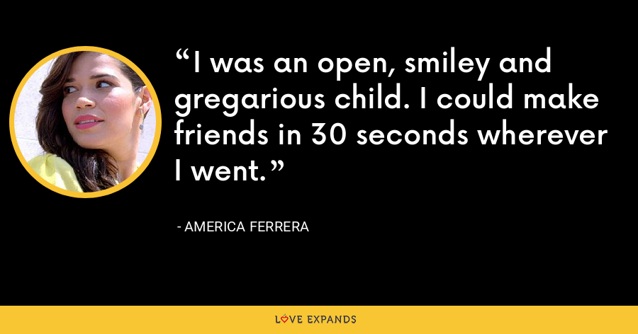 I was an open, smiley and gregarious child. I could make friends in 30 seconds wherever I went. - America Ferrera