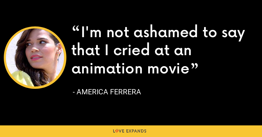 I'm not ashamed to say that I cried at an animation movie - America Ferrera