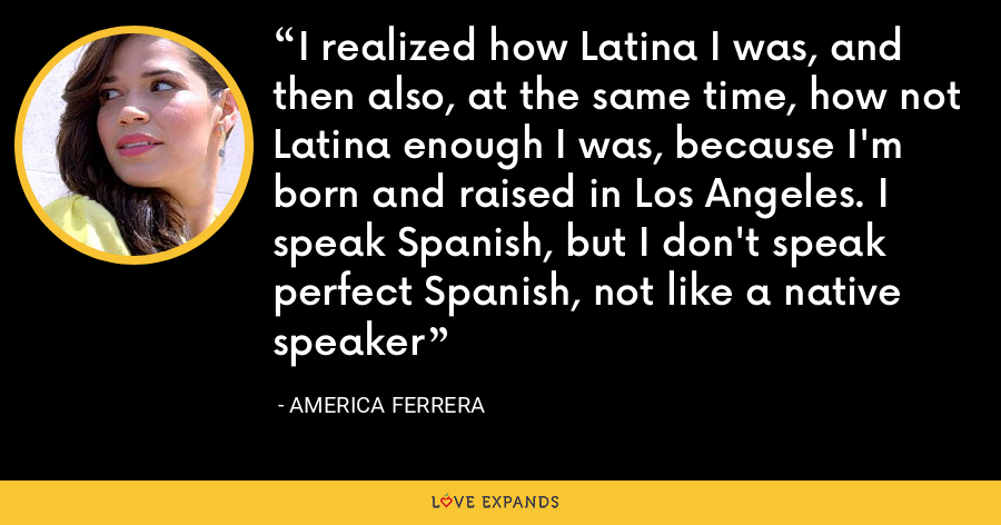 I realized how Latina I was, and then also, at the same time, how not Latina enough I was, because I'm born and raised in Los Angeles. I speak Spanish, but I don't speak perfect Spanish, not like a native speaker - America Ferrera