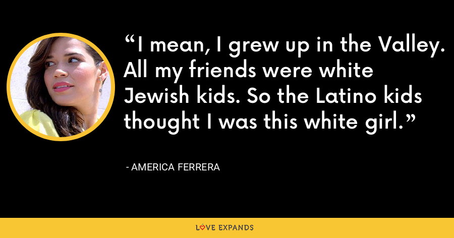 I mean, I grew up in the Valley. All my friends were white Jewish kids. So the Latino kids thought I was this white girl. - America Ferrera