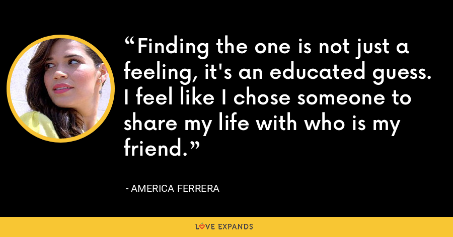 Finding the one is not just a feeling, it's an educated guess. I feel like I chose someone to share my life with who is my friend. - America Ferrera
