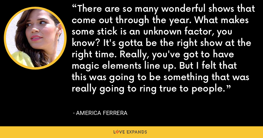 There are so many wonderful shows that come out through the year. What makes some stick is an unknown factor, you know? It's gotta be the right show at the right time. Really, you've got to have magic elements line up. But I felt that this was going to be something that was really going to ring true to people. - America Ferrera