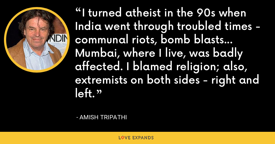 I turned atheist in the 90s when India went through troubled times - communal riots, bomb blasts... Mumbai, where I live, was badly affected. I blamed religion; also, extremists on both sides - right and left. - Amish Tripathi