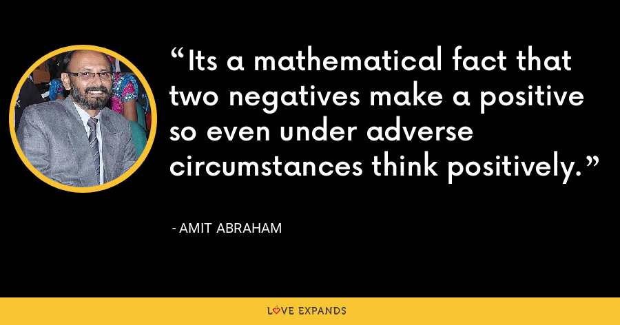 Its a mathematical fact that two negatives make a positive so even under adverse circumstances think positively. - Amit Abraham