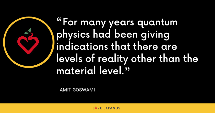 For many years quantum physics had been giving indications that there are levels of reality other than the material level. - Amit Goswami
